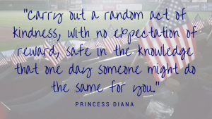_Carry out a random act of kindness, with no expectation of reward, safe in the knowledge that one day someone might do the same for you._-Princess Diana